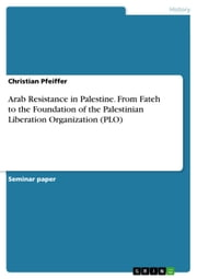 Arab Resistance in Palestine. From Fateh to the Foundation of the Palestinian Liberation Organization (PLO) ebook by Christian Pfeiffer