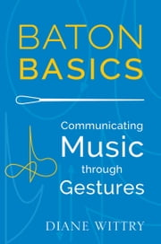 Baton Basics: Communicating Music through Gestures ebook by Diane Wittry