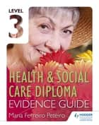 Level 3 Health & Social Care Diploma Evidence Guide ebook by Maria Ferreiro Peteiro