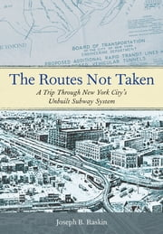 The Routes Not Taken - A Trip Through New York City's Unbuilt Subway System ebook by Joseph B. Raskin
