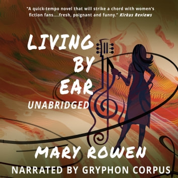 Living by Ear - A Contemporary Mom's Endeavor to Balance Family, Art, and Love audiobook by Mary Rowen