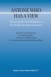 Anyone Who Has a View - Theoretical Contributions to the Study of Argumentation ebook by F.H. van Eemeren,J. Anthony Blair,Charles A. Willard,Francisca A. Snoeck Henkemans