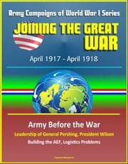 Joining the Great War: April 1917 - April 1918, Army Campaigns of World War I Series - Army Before the War, Leadership of General Pershing, President Wilson, Building the AEF, Logistics Problems ebook by Progressive Management