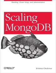 Scaling MongoDB - Sharding, Cluster Setup, and Administration ebook by Kristina Chodorow