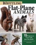 Whittling Flat-Plane Animals - 15 Projects to Carve with Just One Knife ebook by James Miller