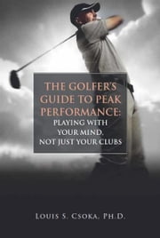 The Golfer's Guide to Peak Performance: Playing With Your Mind, Not Just Your Clubs ebook by Louis Csoka