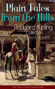 Plain Tales from the Hills: Rudyard Kipling Collection - 40+ Short Stories (The Tales of Life in British India) - In the Pride of His Youth, Tods' Amendment, The Other Man, Lispeth, Kidnapped, Cupid's Arrows, A Bank Fraud, Consequences, Thrown Away, Watches of the Night, The Gate of a Hundred Sorrows… ebook by Rudyard Kipling