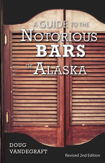 A Guide to the Notorious Bars of Alaska - Revised 2nd Edition ebook by Doug Vandegraft