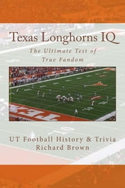 Texas Longhorns IQ: The Ultimate Test of True Fandom ebook by Richard Brown