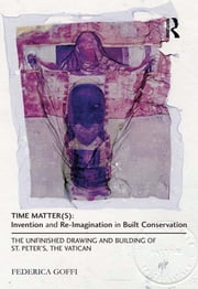 Time Matter(s): Invention and Re-Imagination in Built Conservation - The Unfinished Drawing and Building of St. Peter's, the Vatican ebook by Federica Goffi