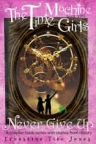 Never Give Up: The Time Machine Girls, Book Two - The Time Machine Girls, #2 ebook by Ernestine Tito Jones