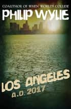 Los Angeles: A.D. 2017 - A.D. 2017 ebook by Philip Wylie