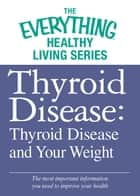 Thyroid Disease: Thyroid Disease and Your Weight - The most important information you need to improve your health ebook by Adams Media