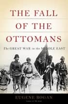The Fall of the Ottomans - The Great War in the Middle East ebook by Eugene Rogan