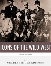The Icons of the Wild West: Wyatt Earp, Doc Holliday, Wild Bill Hickok, Jesse James, Billy the Kid and Butch Cassidy ebook by Charles River Editors