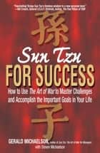 Sun Tzu For Success - How to Use the Art of War to Master Challenges and Accomplish the Important Goals in Your Life ebook by Gerald A Michaelson, Steven W Michaelson, Sun-tzu