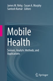Mobile Health - Sensors, Analytic Methods, and Applications ebook by James M. Rehg, Susan A. Murphy, Santosh Kumar