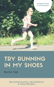 TRY RUNNING IN MY SHOES - Marathonlaufen, Musikhören & Haarefärben in 42 Episoden ebook by Kylie Cat