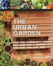 The Urban Garden - How One Community Turned Idle Land into a Garden City and How You Can, Too ebook by Jeremy N. Smith,Chad Harder,Sepp Jannotta,Bill McKibben