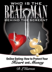 Who is the Real Man Behind the Screen - Online Dating: How to Protect Your Heart and Money ebook by D L Garren