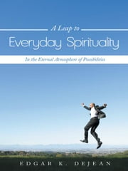 A Leap to Everyday Spirituality - In the Eternal Atmosphere of Possibilities ebook by Edgar K. DeJean