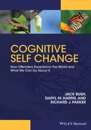 Cognitive Self Change - How Offenders Experience the World and What We Can Do About It ebook by Jack Bush,Daryl M. Harris,Richard J. Parker