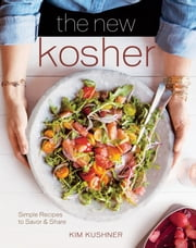 The New Kosher - Simple Recipes to Savor & Share ebook by Kim Kushner