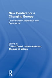 New Borders for a Changing Europe - Cross-Border Cooperation and Governance ebook by Liam O'Dowd,James Anderson,Thomas M. Wilson