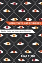 Good Fences, Bad Neighbors - Border Fixity and International Conflict ebook by Boaz Atzili