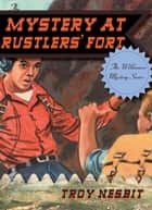 The Mystery at Rustlers' Fort ebook by Troy Nesbit