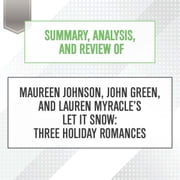 Summary, Analysis, and Review of Maureen Johnson, John Green, and Lauren Myracle's Let It Snow: Three Holiday Romances audiobook by Start Publishing Notes