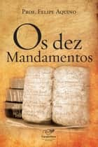 Os dez Mandamentos ebook by Prof. Felipe Aquino