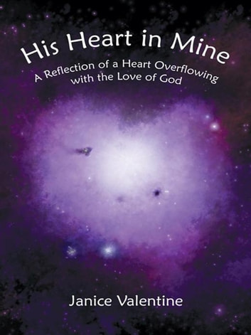 His Heart in Mine - A Reflection of a Heart Overflowing with the Love of God ebook by Janice Valentine