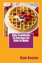Kids Cookbook: 20 Recipes for Kids to Make ebook by Kym Kostos