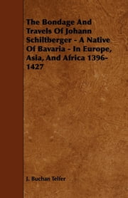 The Bondage and Travels of Johann Schiltberger - A Native of Bavaria - In Europe, Asia, and Africa 1396-1427 ebook by J. Telfer