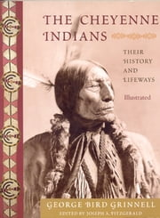 The Cheyenne Indians - Their History and Lifeways, Edited and Illustrated ebook by George Bird Grinnell