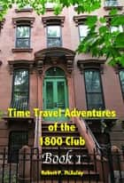 Time Travel Adventures Of The 1800 Club, BOOK I ebook by Robert P McAuley