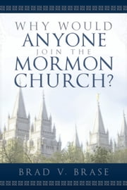 Why Would Anyone Join the Mormon Church? ebook by Brad V. Brase