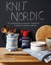 Knit Nordic - 20 contemporary accessories inspired by 4 traditional sweater patterns ebook by Eline Oftedal