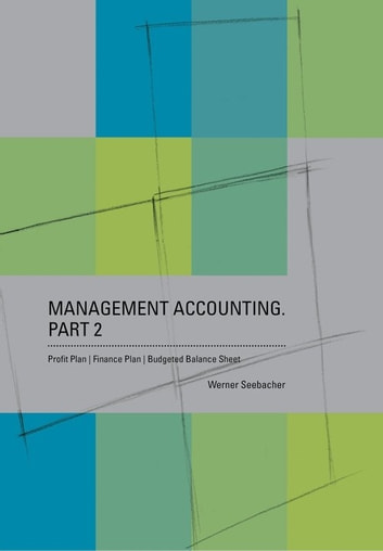 Management Accounting. Part 2 – Profit Plan, Finance Plan, Budgeted Balance Sheet ebook by Werner Seebacher