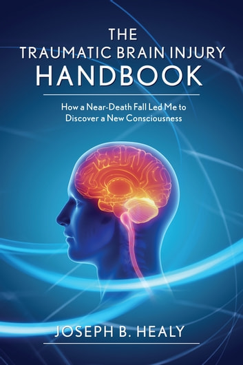 Traumatic Brain Injury Handbook - How a Near-Death Fall Led Me to Discover a New Consciousness ebook by Joseph B. Healy