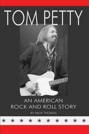 Tom Petty: An American Rock and Roll Story ebook by Nick Thomas