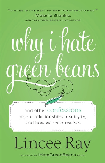 Why I Hate Green Beans - And Other Confessions about Relationships, Reality TV, and How We See Ourselves ebook by Lincee Ray