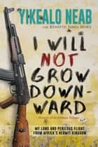 I Will Not Grow Downward - Memoir Of An Eritrean Refugee - My Long And Perilous Flight From Africa's Hermit Kingdom eBook by Yikealo Neab, Kenneth James Howe