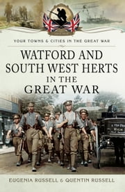Watford and South West Herts in the Great War ebook by Eugenia Russell,Quentin Russell