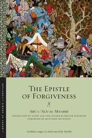 The Epistle of Forgiveness - Volumes One and Two ebook by Abu l-Ala al-Maarri,Matthew Reynolds,Gregor Schoeler,Geert Jan Van Gelder