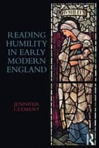 Reading Humility in Early Modern England ebook by Jennifer Clement