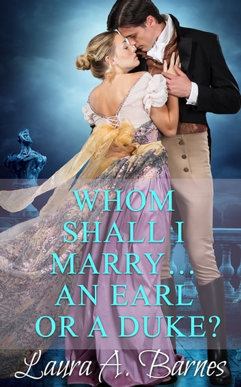 Whom Shall I Marry... An Earl or A Duke? ebook by Laura A. Barnes