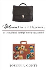 Between Law and Diplomacy - The Social Contexts of Disputing at the World Trade Organization ebook by Joseph Conti