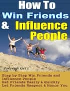 How To Win Friends And Influence People: How to Actually Win Friends and Influence People Step by Step, Get Friends Easily & Quickly, Let Friends Respect & Honor You ebook by Joeseph Getz